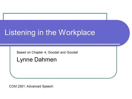 Listening in the Workplace Based on Chapter 4, Goodall and Goodall Lynne Dahmen COM 2301: Advanced Speech.