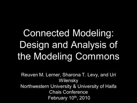 Reuven M. Lerner, Sharona T. Levy, and Uri Wilensky Northwestern University & University of Haifa Chais Conference February 10 th, 2010 Connected Modeling: