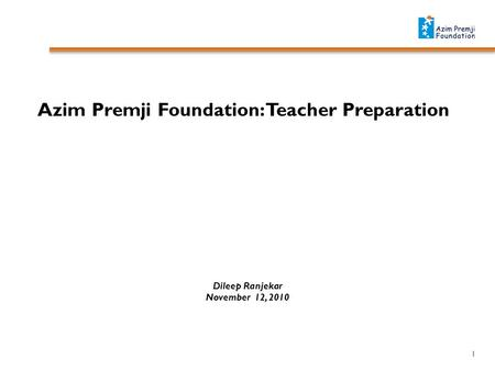 Azim Premji Foundation: Teacher Preparation Dileep Ranjekar November 12, 2010 1.