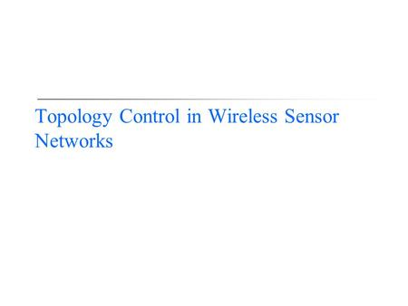 Topology Control in Wireless Sensor Networks. 2 Three R&D Styles  Intuitive approach (e.g., directed diffusion)  Easy to understand, a lot of follow-up.