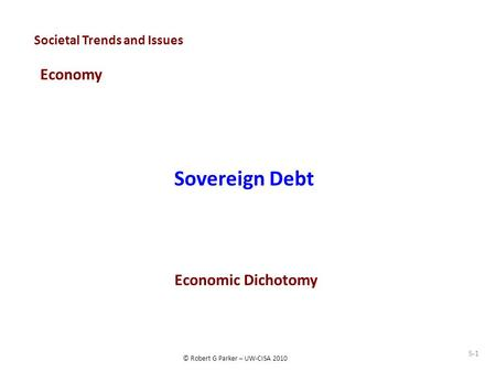 © Robert G Parker – UW-CISA 2010 Societal Trends and Issues Economy Sovereign Debt S-1 Economic Dichotomy.