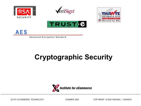 20-751 ECOMMERCE TECHNOLOGY SUMMER 2002 COPYRIGHT © 2002 MICHAEL I. SHAMOS Cryptographic Security.