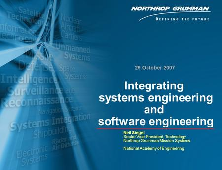 1 29 October 2007 Neil Siegel Sector Vice-President, Technology Northrop Grumman Mission Systems National Academy of Engineering Integrating systems engineering.