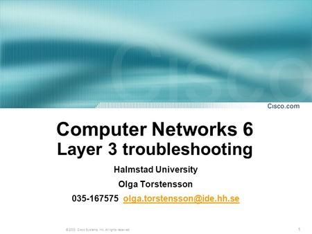 1 © 2003, Cisco Systems, Inc. All rights reserved. Computer Networks 6 Layer 3 troubleshooting Halmstad University Olga Torstensson 035-167575