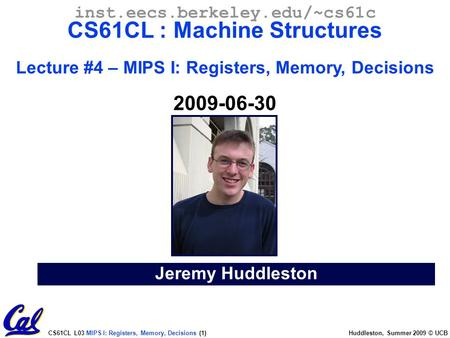CS61CL L03 MIPS I: Registers, Memory, Decisions (1) Huddleston, Summer 2009 © UCB Jeremy Huddleston inst.eecs.berkeley.edu/~cs61c CS61CL : Machine Structures.