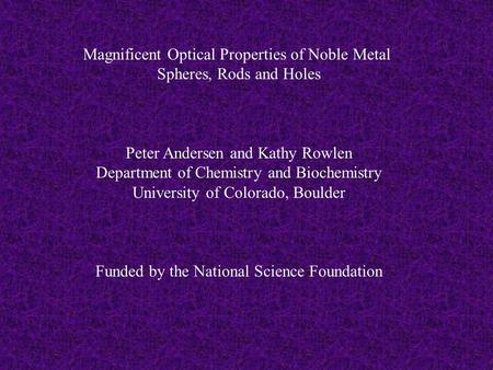 Magnificent Optical Properties of Noble Metal Spheres, Rods and Holes Peter Andersen and Kathy Rowlen Department of Chemistry and Biochemistry University.