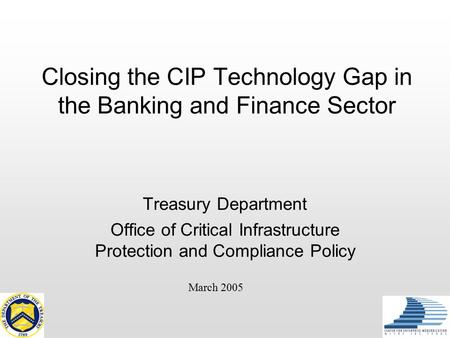 Closing the CIP Technology Gap in the Banking and Finance Sector Treasury Department Office of Critical Infrastructure Protection and Compliance Policy.