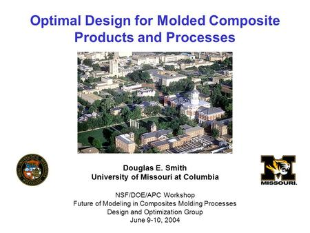 Optimal Design for Molded Composite Products and Processes Douglas E. Smith University of Missouri at Columbia NSF/DOE/APC Workshop Future of Modeling.