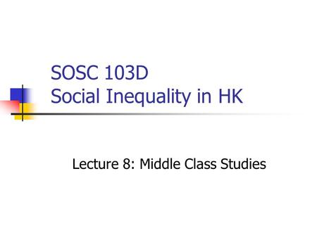 SOSC 103D Social Inequality in HK Lecture 8: Middle Class Studies.