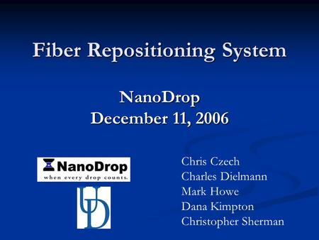 Fiber Repositioning System NanoDrop December 11, 2006 Chris Czech Charles Dielmann Mark Howe Dana Kimpton Christopher Sherman.
