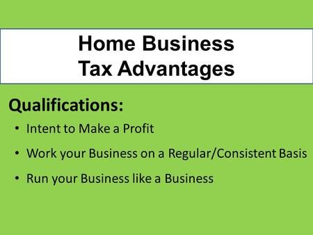 Home Business Tax Advantages Qualifications: Intent to Make a Profit Work your Business on a Regular/Consistent Basis Run your Business like a Business.
