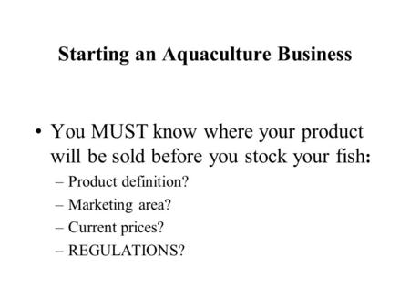 Starting an Aquaculture Business You MUST know where your product will be sold before you stock your fish : –Product definition? –Marketing area? –Current.
