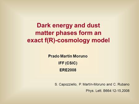 Dark energy and dust matter phases form an exact f(R)-cosmology model Prado Martín Moruno IFF (CSIC) ERE2008 S. Capozziello, P. Martín-Moruno and C. Rubano.