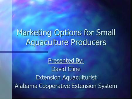 Marketing Options for Small Aquaculture Producers Presented By: David Cline Extension Aquaculturist Alabama Cooperative Extension System.
