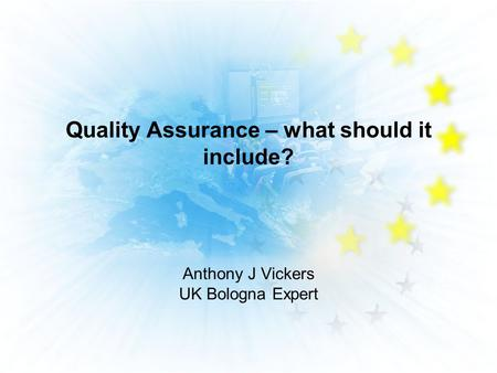 Quality Assurance – what should it include? Anthony J Vickers UK Bologna Expert.