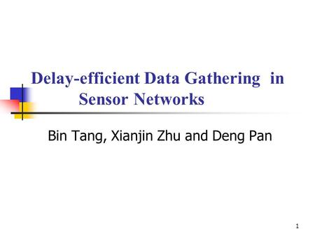 1 Delay-efficient Data Gathering in Sensor Networks Bin Tang, Xianjin Zhu and Deng Pan.