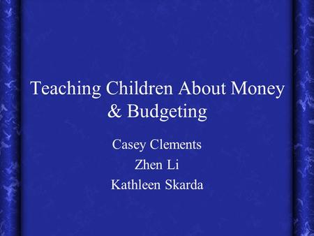 Teaching Children About Money & Budgeting Casey Clements Zhen Li Kathleen Skarda.