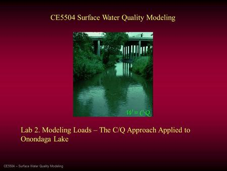 CE5504 – Surface Water Quality Modeling CE5504 Surface Water Quality Modeling Lab 2. Modeling Loads – The C/Q Approach Applied to Onondaga Lake W = C∙Q.