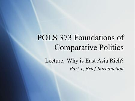 POLS 373 Foundations of Comparative Politics Lecture: Why is East Asia Rich? Part 1, Brief Introduction Lecture: Why is East Asia Rich? Part 1, Brief Introduction.