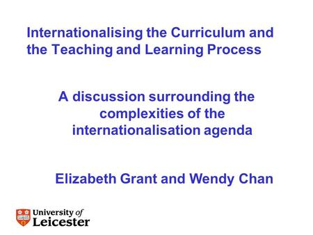 Internationalising the Curriculum and the Teaching and Learning Process A discussion surrounding the complexities of the internationalisation agenda Elizabeth.