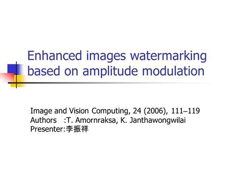 Enhanced images watermarking based on amplitude modulation Image and Vision Computing, 24 (2006), 111 – 119 Authors :T. Amornraksa, K. Janthawongwilai.