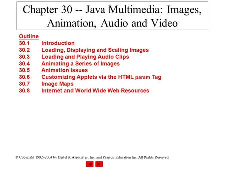 © Copyright 1992–2004 by Deitel & Associates, Inc. and Pearson Education Inc. All Rights Reserved. Chapter 30 -- Java Multimedia: Images, Animation, Audio.