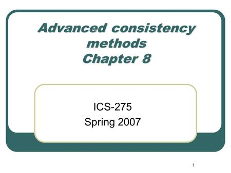 1 Advanced consistency methods Chapter 8 ICS-275 Spring 2007.