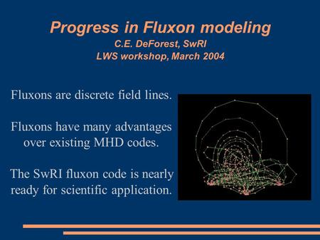 Progress in Fluxon modeling C.E. DeForest, SwRI LWS workshop, March 2004 Fluxons are discrete field lines. Fluxons have many advantages over existing MHD.