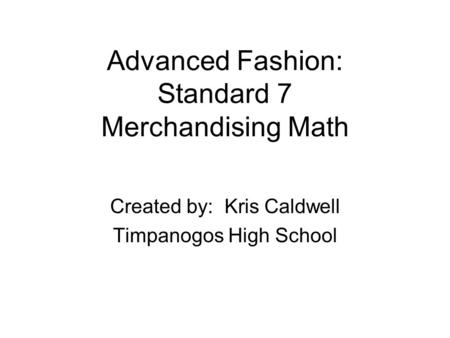 Advanced Fashion: Standard 7 Merchandising Math Created by: Kris Caldwell Timpanogos High School.