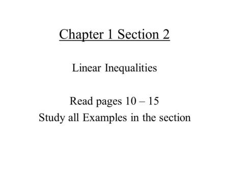 Chapter 1 Section 2 Linear Inequalities Read pages 10 – 15 Study all Examples in the section.