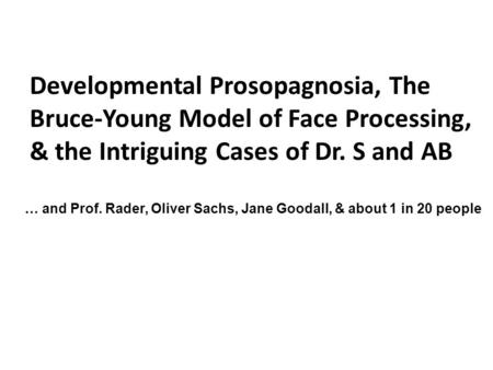 Developmental Prosopagnosia, The Bruce-Young Model of Face Processing, & the Intriguing Cases of Dr. S and AB … and Prof. Rader, Oliver Sachs, Jane Goodall,