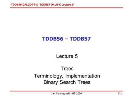 TDDB56 DALGOPT-D TDDB57 DALG-C Lecture 5 Jan Maluszynski - HT 20065.1 TDDB56 – TDDB57 Lecture 5 Trees Terminology, Implementation Binary Search Trees.