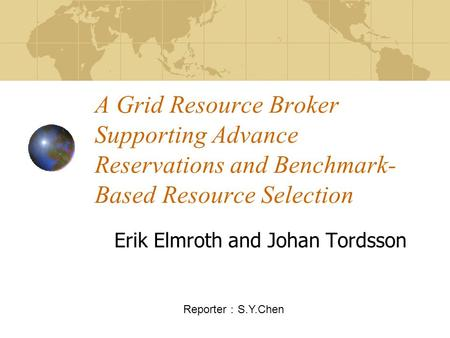 A Grid Resource Broker Supporting Advance Reservations and Benchmark- Based Resource Selection Erik Elmroth and Johan Tordsson Reporter : S.Y.Chen.