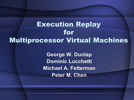 Execution Replay for Multiprocessor Virtual Machines George W. Dunlap Dominic Lucchetti Michael A. Fetterman Peter M. Chen.
