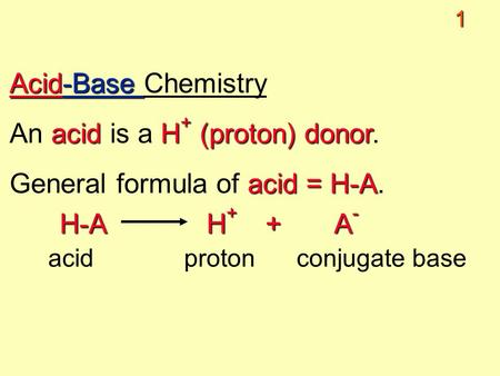 1 Acid-Base Acid-Base Chemistry acidH + (proton) donor An acid is a H + (proton) donor. acid = H-A General formula of acid = H-A. H-A H + + A - acid proton.