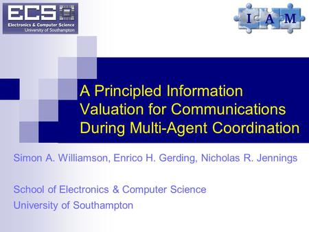 A Principled Information Valuation for Communications During Multi-Agent Coordination Simon A. Williamson, Enrico H. Gerding, Nicholas R. Jennings School.