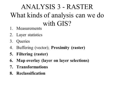 ANALYSIS 3 - RASTER What kinds of analysis can we do with GIS? 1.Measurements 2.Layer statistics 3.Queries 4.Buffering (vector); Proximity (raster) 5.Filtering.