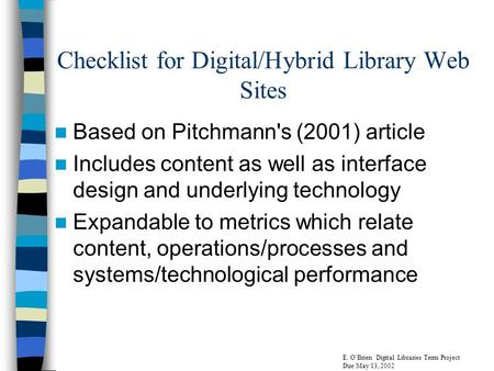 Checklist for Digital/Hybrid Library Web Sites Based on Pitchmann's (2001) article Includes content as well as interface design and underlying technology.