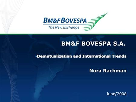 BM&F BOVESPA S.A. Nora Rachman June/2008 Demutualization and International TrendsDemutualization and International Trends.