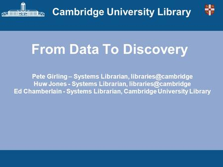 Cambridge University Library From Data To Discovery Pete Girling – Systems Librarian, Huw Jones - Systems Librarian,