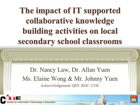 The impact of IT supported collaborative knowledge building activities on local secondary school classrooms Dr. Nancy Law, Dr. Allan Yuen Ms. Elaine Wong.