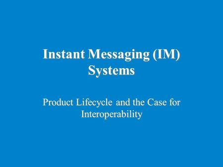 Instant Messaging (IM) Systems Product Lifecycle and the Case for Interoperability.