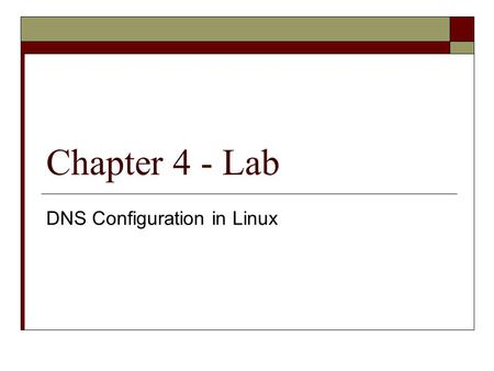 Chapter 4 - Lab DNS Configuration in Linux.  DNS Configuration in Linux Projects 4-1 through 4-3 Projects 4-4 deals with multiple domains  DNS Configuration.