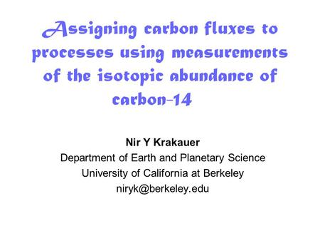 Assigning carbon fluxes to processes using measurements of the isotopic abundance of carbon-14 Nir Y Krakauer Department of Earth and Planetary Science.