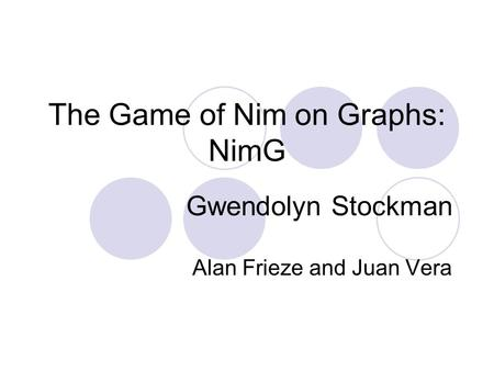 The Game of Nim on Graphs: NimG Gwendolyn Stockman Alan Frieze and Juan Vera.