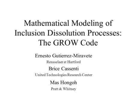 Mathematical Modeling of Inclusion Dissolution Processes: The GROW Code Ernesto Gutierrez-Miravete Rensselaer at Hartford Brice Cassenti United Technologies.