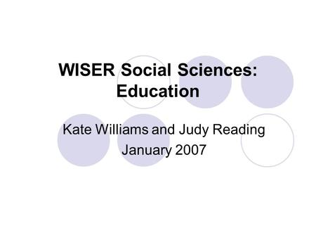 WISER Social Sciences: Education Kate Williams and Judy Reading January 2007.