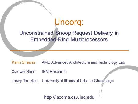 Uncorq: Unconstrained Snoop Request Delivery in Embedded-Ring Multiprocessors  Karin StraussAMD Advanced Architecture and Technology.