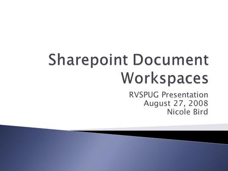 RVSPUG Presentation August 27, 2008 Nicole Bird.  A Document Workspace enables you to collaborate on draft documents with selected coworkers. If documents.