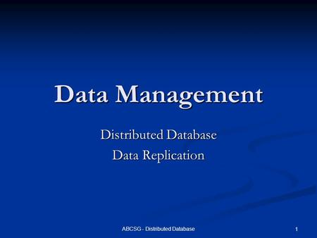 ABCSG - Distributed Database 1 Data Management Distributed Database Data Replication.